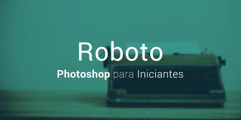 Roboto - Fontes para Photoshop